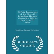 Official Proceedings of the Eleventh Republican National Convention Held in the City of St. Louis - Scholar's Choice Edition