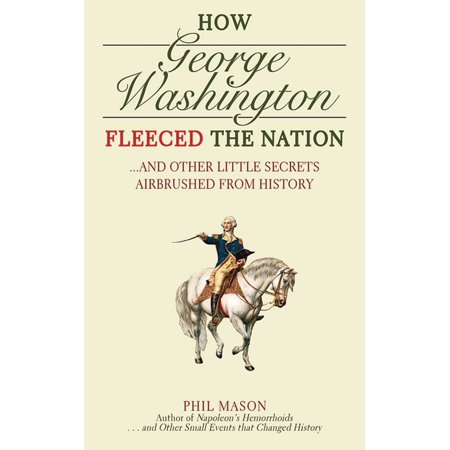 - How George Washington Fleeced the Nation : And Other Little Secrets Airbrushed From History