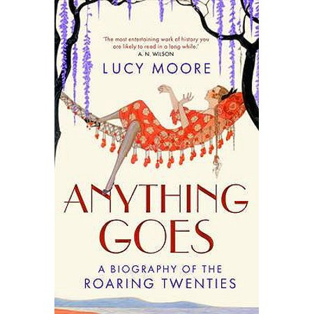 Anything Goes : A Biography of the Roaring Twenties. Lucy Moore