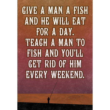 Teach A Man To Fish And He Will Eat For A Day Teach Him To Fish And You?ll Get Rid Of Him Every Weekend Fishing (Get Rid Of Cigarette Smoke Smell In Apartment)
