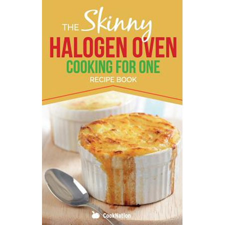 Skinny Halogen Oven Cooking for One : Single Serving, Healthy, Low Calorie Halogen Oven Recipes Under 200, 300 and 400