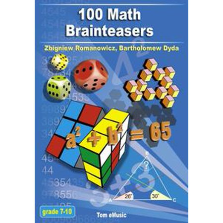 100 Math Brainteasers. Arithmetic, Algebra and Geometry Brain Teasers, Puzzles, Games and Problems with Solutions - - Math Brain Teasers For Adults
