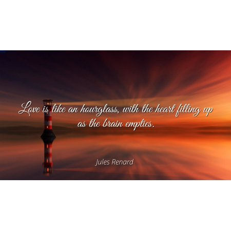 Jules Renard - Famous Quotes Laminated POSTER PRINT 24x20 - Love is like an hourglass, with the heart filling up as the brain empties.