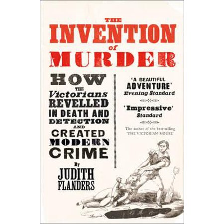 Invention of Murder : How the Victorians Revelled in Death and Detection and Created Modern