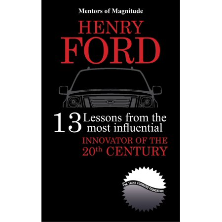 Henry Ford: 13 Lessons from the Most Influential Innovator of the 20th Century -