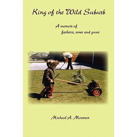 King of the Wild Suburb : A Memoir of Fathers, Sons and