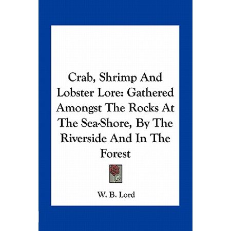 Crab, Shrimp and Lobster Lore : Gathered Amongst the Rocks at the Sea-Shore, by the Riverside and in the (Was Sebastian A Crab Or A Lobster)