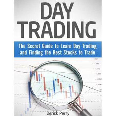Day Trading: The Secret Guide to Learn Day Trading and Finding the Best Stocks to Trade - (Best Stocks To Purchase)