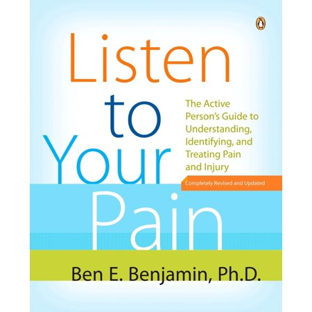 Listen to Your Pain : The Active Person's Guide to Understanding, Identifying, and Treating Pain and I