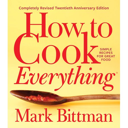 How to Cook Everything—Completely Revised Twentieth Anniversary Edition : Simple Recipes for Great Food ()