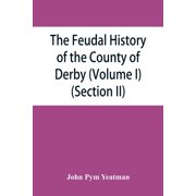The feudal history of the County of Derby; (chiefly during the 11th, 12th, and 13th centuries) (Volume I) (Section II) (Paperback)