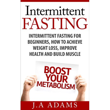 Intermittent Fasting: Intermittent Fasting for Beginners, How to Achieve Weight Loss, Improve Health and Build Muscle. -