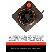 Joystick Ecstasy : A Guide to the History of Video Games, Including Arcade Games, First Generation Through Sixth Generation Consoles, Popular Game Genres, and More