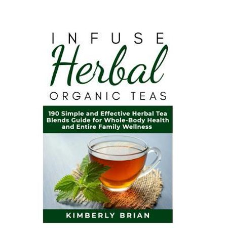 Infuse Herbal organic Teas: 190 Simple and Effective Herbal Tea blends guide for Whole-Body Health and Entire Family Wellness (Formulated tea for
