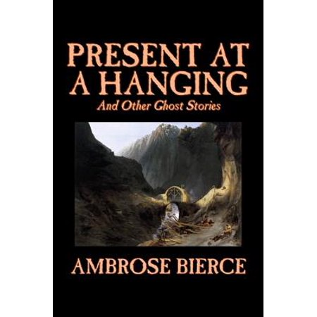 Present at a Hanging and Other Ghost Stories by Ambrose Bierce, Fiction, Ghost, Horror, Short - A Short Halloween Ghost Story