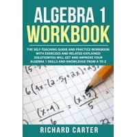 Algebra 1 Workbook: The Self-Teaching Guide and Practice Workbook with Exercises and Related Explained Solution. You Will Get and Improve Your Algebra 1 Skills and Knowledge from A to Z (Paperback)