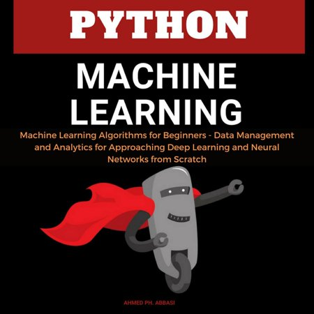 Python Machine Learning: Machine Learning Algorithms for Beginners - Data Management and Analytics for Approaching Deep Learning and Neural Networks from Scratch - eBook ()