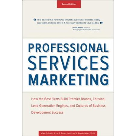 Professional Services Marketing : How the Best Firms Build Premier Brands, Thriving Lead Generation Engines, and Cultures of Business Development