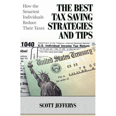 The Best Tax Saving Strategies and Tips : How the Smartest Individuals Reduce Their
