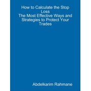 How to Calculate the Stop Loss? - The Most Effective Ways and Strategies to Protect Your Trades - eBook