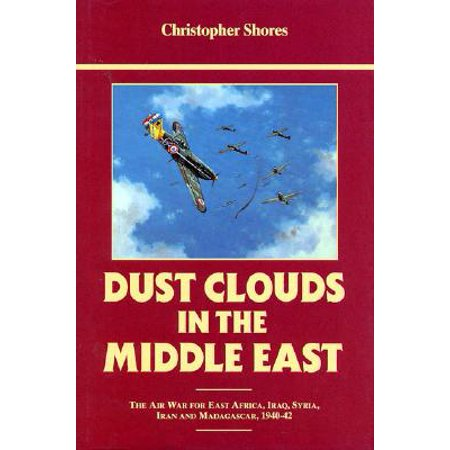 Dust Clouds in the Middle East (Reprinted) : Air War for East Africa, Iraq, Syria, Iran and Madagascar, 1940-42