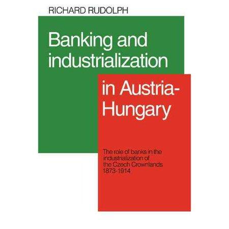 Banking And Industrialization In Austria Hungary  The Role Of Banks In The Industrialization Of The Czech Crownlands  1873 1914