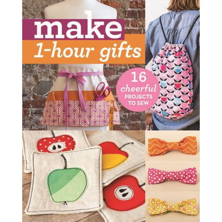 Make 1-Hour Gifts : 16 Cheerful Projects to Sew