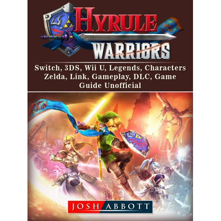 Hyrule Warriors, Switch, 3DS, Wii U, Legends, Characters, Zelda, Link, Gameplay, DLC, Game Guide Unofficial -