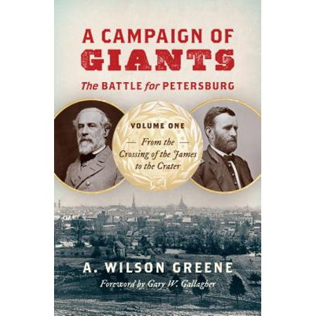 A Campaign of Giants: The Battle for Petersburg, Volume One : From the Crossing of the James to the