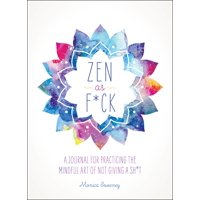 Zen as F*ck : A Journal for Practicing the Mindful Art of Not Giving a Sh*t