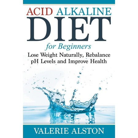 Acid Alkaline Diet for Beginners : Lose Weight Naturally, Rebalance PH Levels and Improve Health - Beginner Level