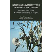 Indigenous Sovereignty and the Being of the Occupier : Manifesto for a White Australian Philosophy of Origins
