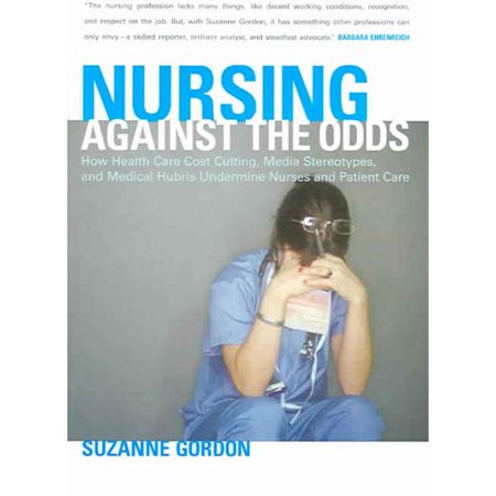 Nursing Against The Odds  How Health Care Cost Cutting  Media Stereotypes  And Medical Hubris Undermine Nurses And Patient Care