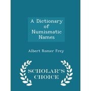 A Dictionary of Numismatic Names - Scholar's Choice Edition