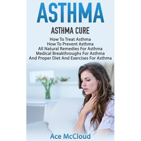 Asthma: Asthma Cure: How To Treat Asthma: How To Prevent Asthma, All Natural Remedies For Asthma, Medical Breakthroughs For Asthma, And Proper Diet And Exercises For Asthma -