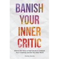 Banish Your Inner Critic: Silence the Voice of Self-Doubt to Unleash Your Creativity and Do Your Best Work (Paperback)