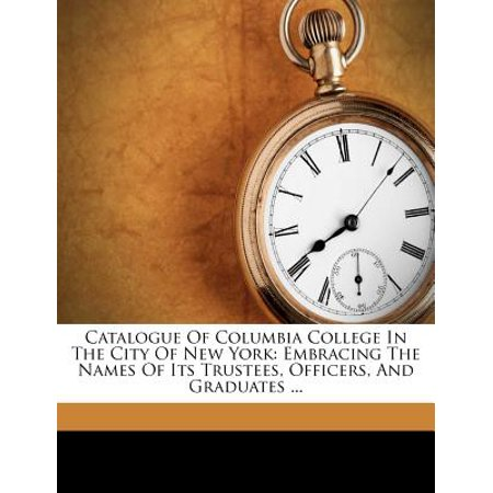 Catalogue of Columbia College in the City of New York : Embracing the Names of Its Trustees, Officers, and Graduates (City With No Vowels In Its Name)