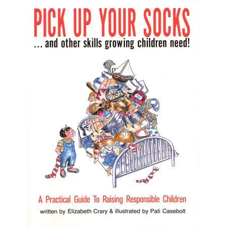 Pick Up Your Socks . . . and Other Skills Growing Children Need! : A Practical Guide to Raising Responsible (Pick Up Lines To Get In Her Pants)