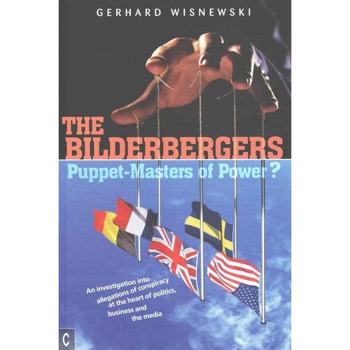 The Bilderbergers: Puppet-Masters of Power?: An Investigation into Allegations of Conspiracy at the Heart of Politics, Business and the Media
