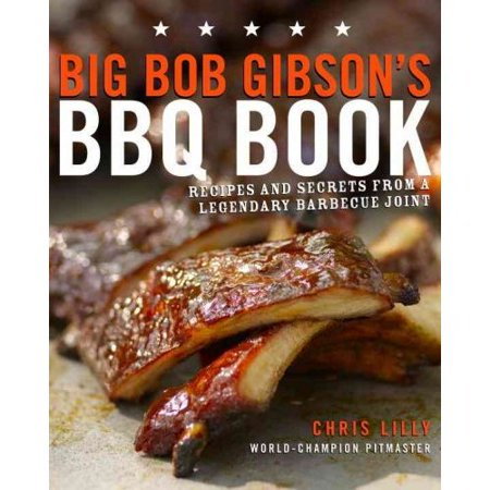 Big Bob Gibsons BBQ Book: Recipes and Secrets from a Legendary Barbecue Joint by