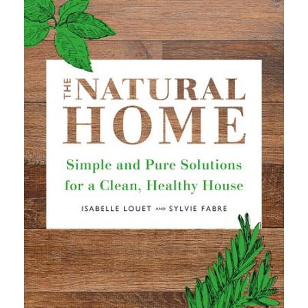 Cleaning House - The Natural Home : Simple, Pure Cleaning Solutions and Recipes for a Healthy House