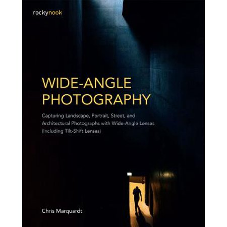 Wide-Angle Photography : Capturing Landscape, Portrait, Street, and Architectural Photographs with Wide-Angle Lenses (Including Tilt-Shift (Best Budget Lens For Landscape Photography)