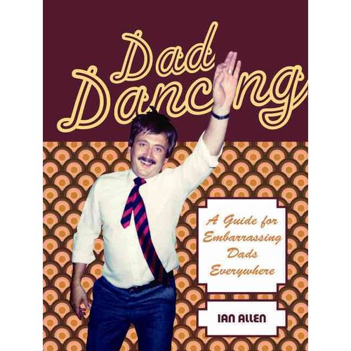 Dad Dancing: A Guide to Embarrassing Dads Everywhere