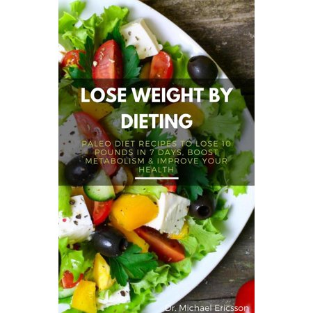 Lose Weight By Dieting: Paleo Diet Recipes to Lose 10 Pounds in 7 Days, Boost Metabolism & Improve Your Health -