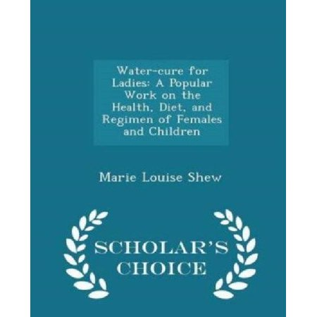 Water Cure For Ladies  A Popular Work On The Health  Diet  And Regimen Of Females And Children   Scholars Choice Edition