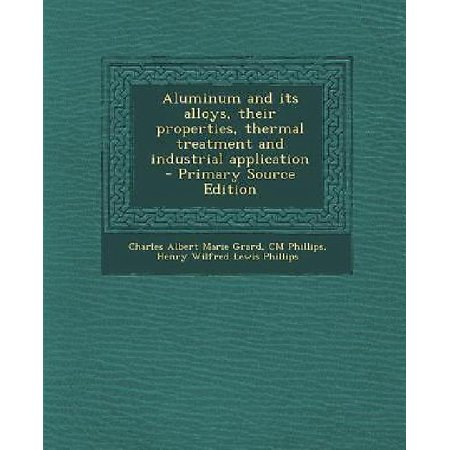 Aluminum And Its Alloys  Their Properties  Thermal Treatment And Industrial Application   Primary Source Edition