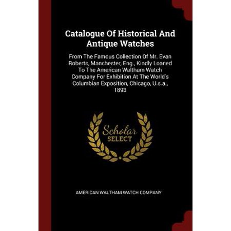Catalogue of Historical and Antique Watches : From the Famous Collection of Mr. Evan Roberts, Manchester, Eng., Kindly Loaned to the American Waltham Watch Company for Exhibition at the World's - Halloween Exhibition Chicago