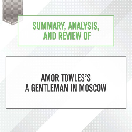 Summary, Analysis, and Review of Amor Towles's A Gentleman in Moscow - Audiobook Summary, Analysis, and Review of Amor Towles's A Gentleman in Moscow PLEASE NOTE: This is a key takeaways and analysis of the book and NOT the original book. Start Publishing Notes' Summary, Analysis, and Review of Amor Towles's A Gentleman in Moscow: A Novel includes a summary of the book, review, analysis & key takeaways, and detailed About the Author section. PREVIEW: A Gentleman in Moscow is a novel about Count Alexander Ilyich Rostov, a Russian aristocrat who is condemned by Communists to spend the rest of his life confined in the Metropol, the capital's most glamorous hotel. The story opens on his trial in 1922, where he's shown leniency as a reward for having written a revolutionary poem that pre-dated the Russian Revolution. The only catch? If Rostov ever leaves the hotel, he will be executed. The novel unfolds over the course of the thirty-two years that Rostov spends under house arrest.