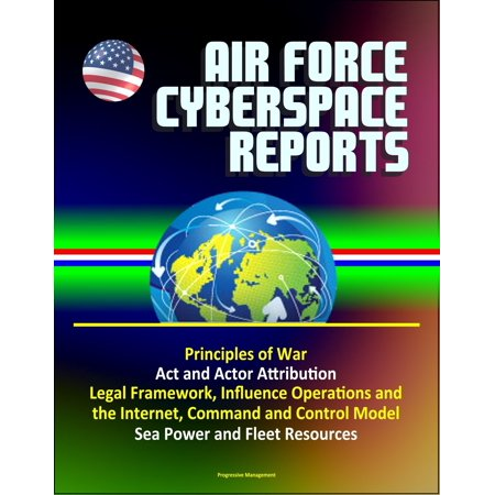 Air Force Cyberspace Reports: Principles of War, Act and Actor Attribution, Legal Framework, Influence Operations and the Internet, Command and Control Model, Sea Power and Fleet Resources - (Swift Customer Security Controls Framework Detailed Description)