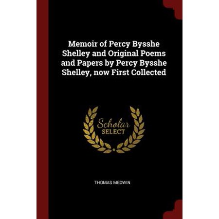 Memoir of Percy Bysshe Shelley and Original Poems and Papers by Percy Bysshe Shelley, Now First